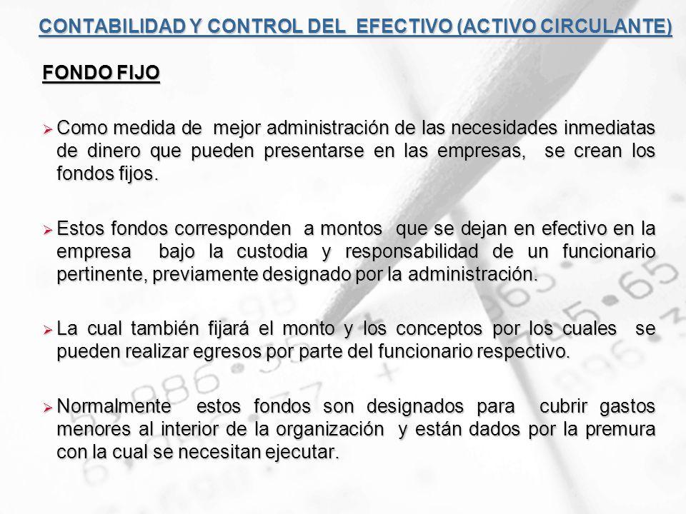 CONTABILIDAD Y CONTROL DEL EFECTIVO (ACTIVO CIRCULANTE) FONDO FIJO Como medida de mejor administración de las necesidades inmediatas de dinero que pue