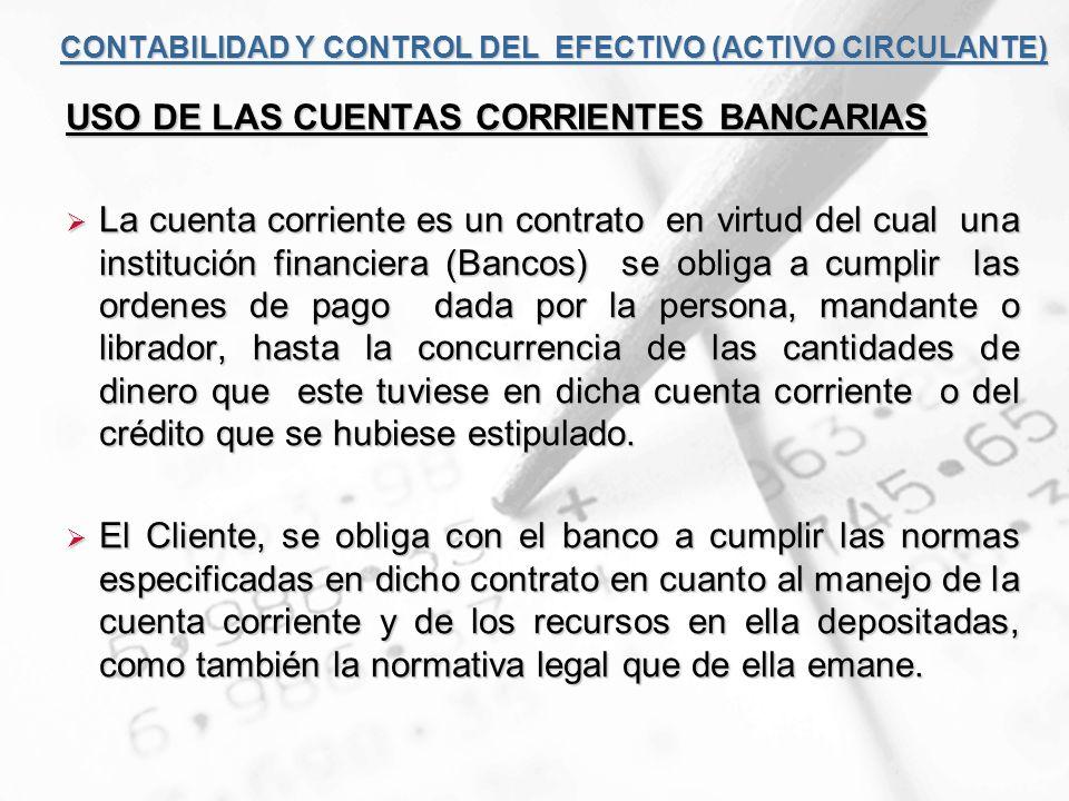 CONTABILIDAD Y CONTROL DEL EFECTIVO (ACTIVO CIRCULANTE) USO DE LAS CUENTAS CORRIENTES BANCARIAS La cuenta corriente es un contrato en virtud del cual