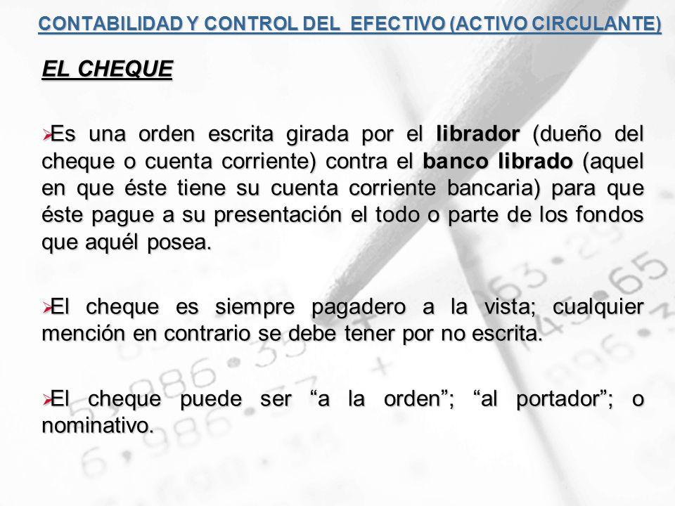 CONTABILIDAD Y CONTROL DEL EFECTIVO (ACTIVO CIRCULANTE) EL CHEQUE Es una orden escrita girada por el librador (dueño del cheque o cuenta corriente) co