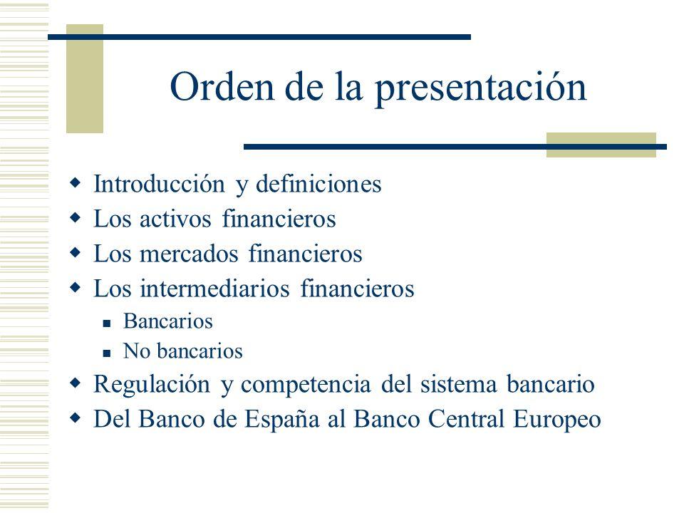 Orden de la presentación Introducción y definiciones Los activos financieros Los mercados financieros Los intermediarios financieros Bancarios No banc