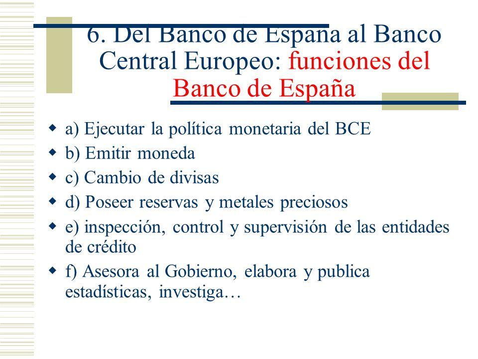 6. Del Banco de España al Banco Central Europeo: funciones del Banco de España a) Ejecutar la política monetaria del BCE b) Emitir moneda c) Cambio de