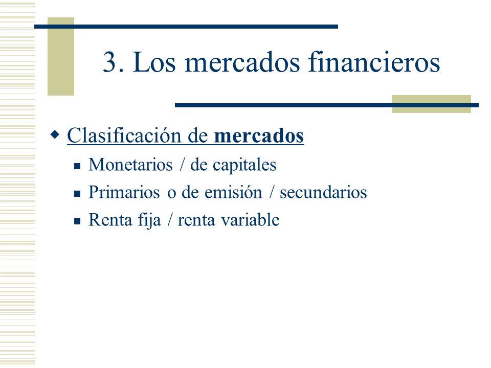 3. Los mercados financieros Clasificación de mercados Monetarios / de capitales Primarios o de emisión / secundarios Renta fija / renta variable