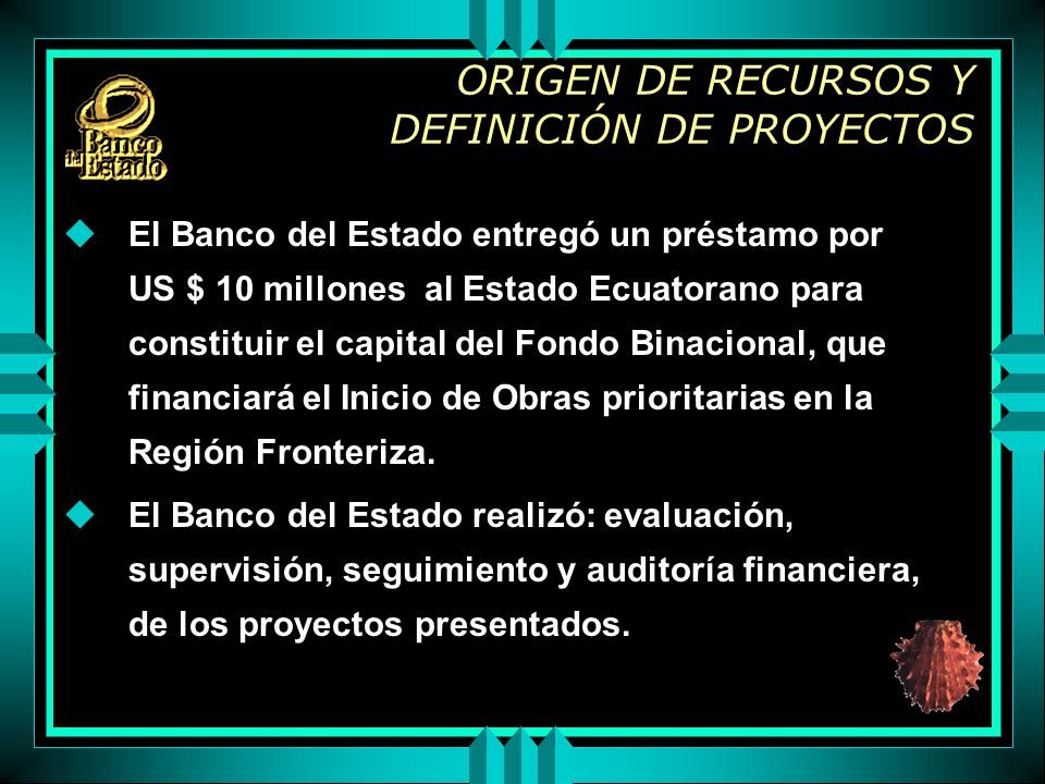 ORIGEN DE RECURSOS Y DEFINICIÓN DE PROYECTOS uEl Banco del Estado entregó un préstamo por US $ 10 millones al Estado Ecuatorano para constituir el capital del Fondo Binacional, que financiará el Inicio de Obras prioritarias en la Región Fronteriza.