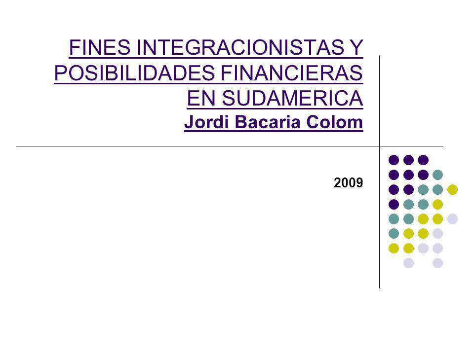 FINES INTEGRACIONISTAS Y POSIBILIDADES FINANCIERAS EN SUDAMERICA Jordi Bacaria Colom 2009