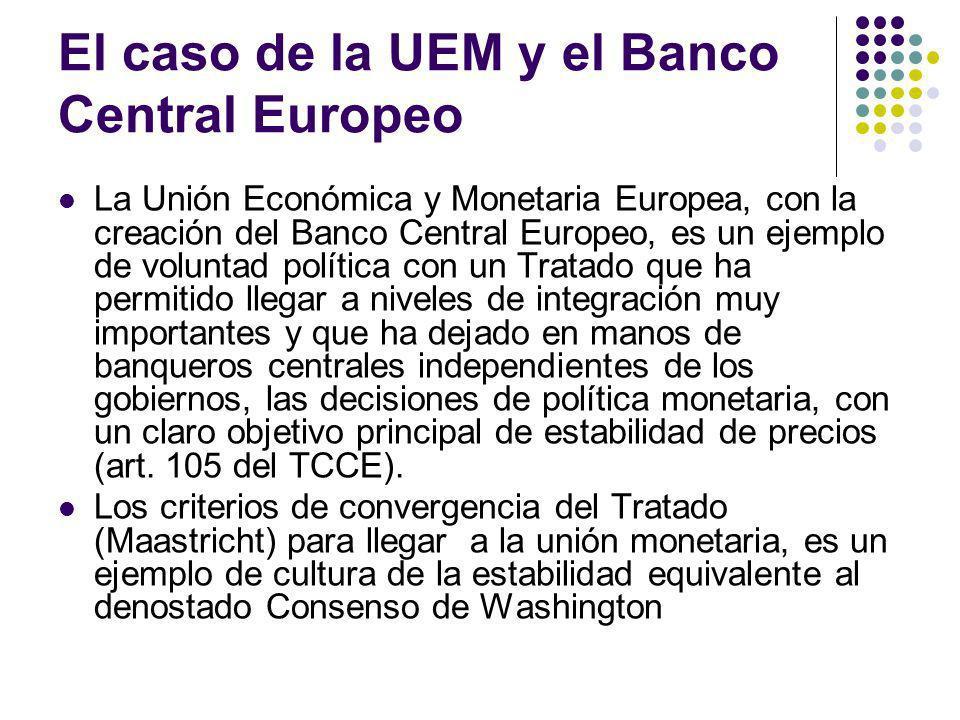 El caso de la UEM y el Banco Central Europeo La Unión Económica y Monetaria Europea, con la creación del Banco Central Europeo, es un ejemplo de voluntad política con un Tratado que ha permitido llegar a niveles de integración muy importantes y que ha dejado en manos de banqueros centrales independientes de los gobiernos, las decisiones de política monetaria, con un claro objetivo principal de estabilidad de precios (art.