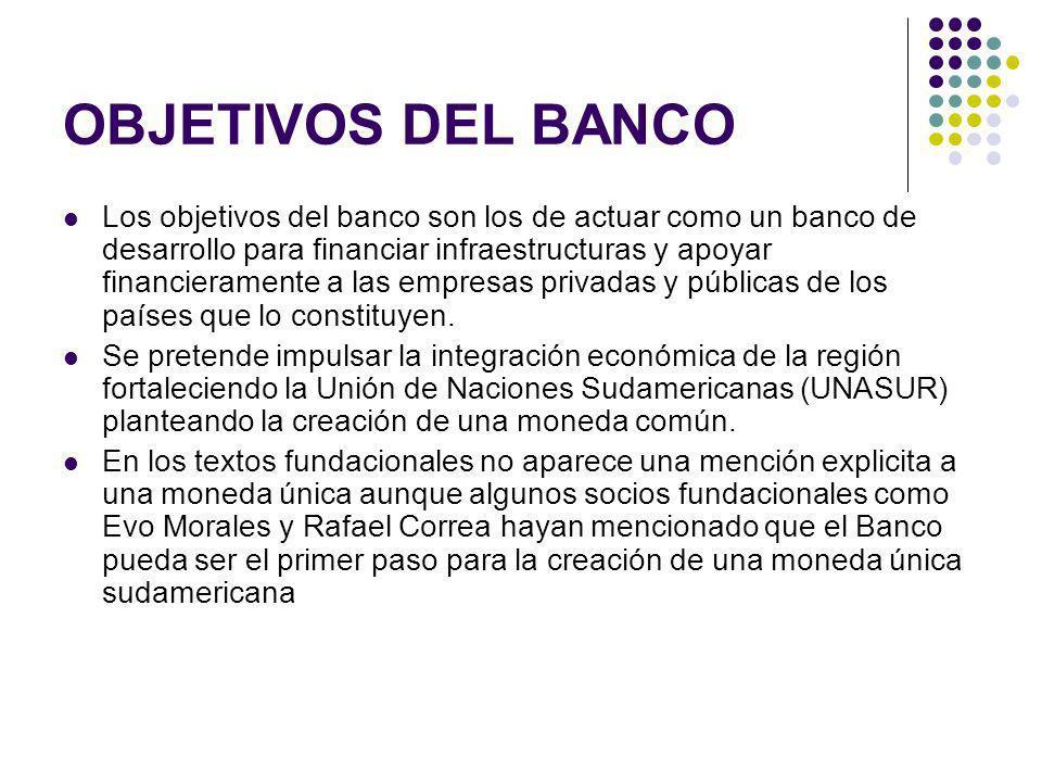 OBJETIVOS DEL BANCO Los objetivos del banco son los de actuar como un banco de desarrollo para financiar infraestructuras y apoyar financieramente a las empresas privadas y públicas de los países que lo constituyen.