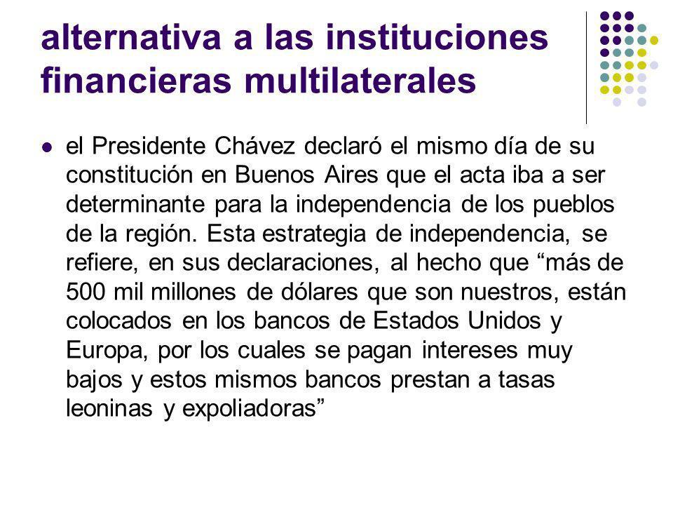 alternativa a las instituciones financieras multilaterales el Presidente Chávez declaró el mismo día de su constitución en Buenos Aires que el acta iba a ser determinante para la independencia de los pueblos de la región.