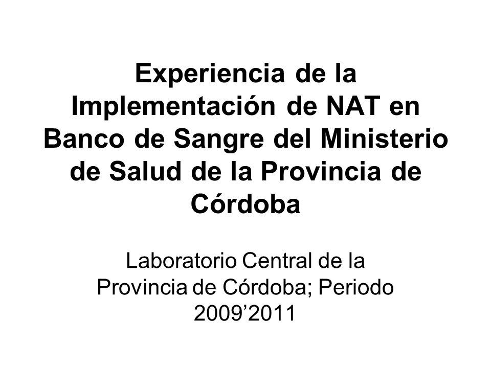 Experiencia de la Implementación de NAT en Banco de Sangre del Ministerio de Salud de la Provincia de Córdoba Laboratorio Central de la Provincia de C