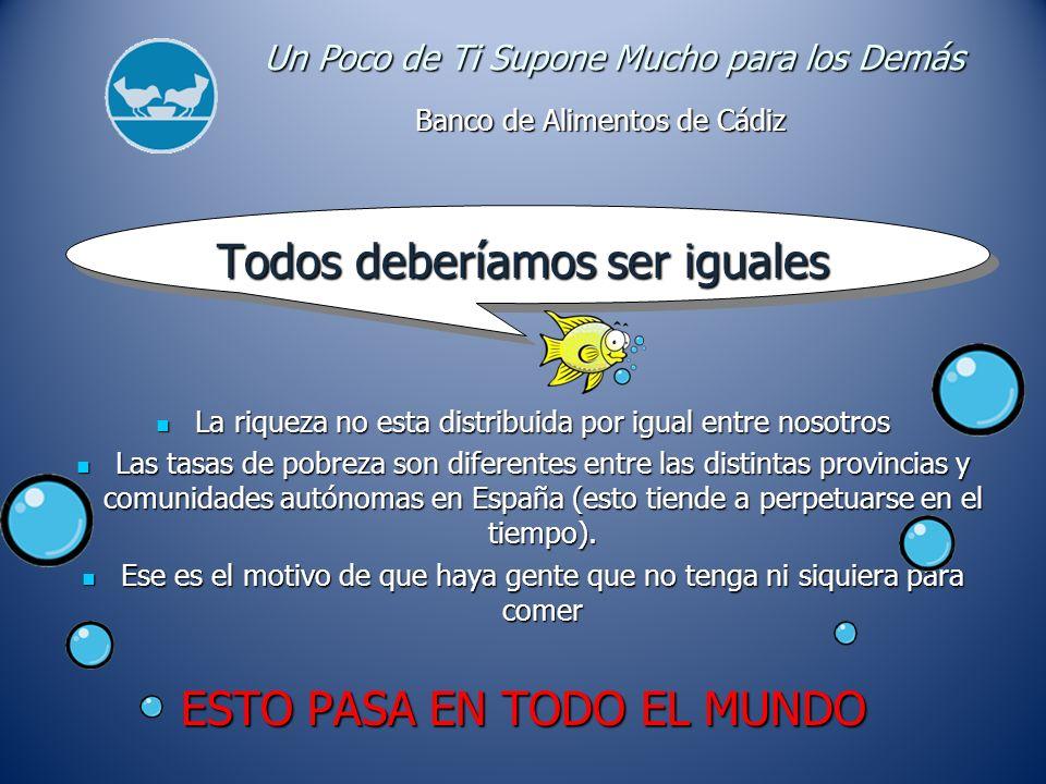 Banco de Alimentos de Cádiz Un Poco de Ti Supone Mucho para los Demás Todos deberíamos ser iguales La riqueza no esta distribuida por igual entre nosotros La riqueza no esta distribuida por igual entre nosotros Las tasas de pobreza son diferentes entre las distintas provincias y comunidades autónomas en España (esto tiende a perpetuarse en el tiempo).