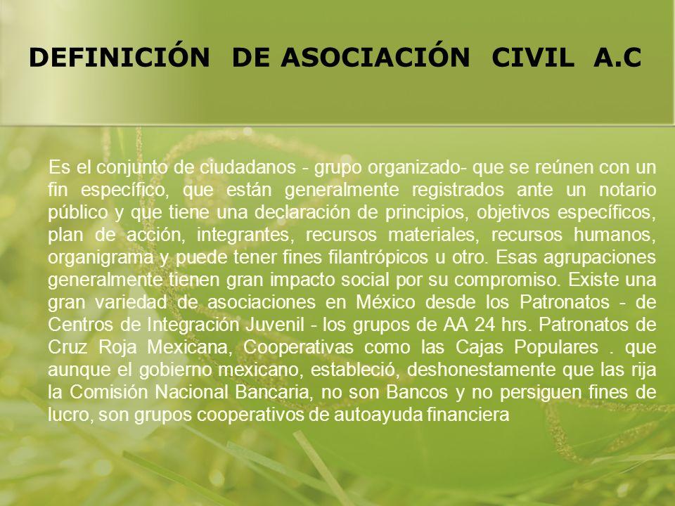 DEFINICIÓN DE ASOCIACIÓN CIVIL A.C Es el conjunto de ciudadanos - grupo organizado- que se reúnen con un fin específico, que están generalmente regist