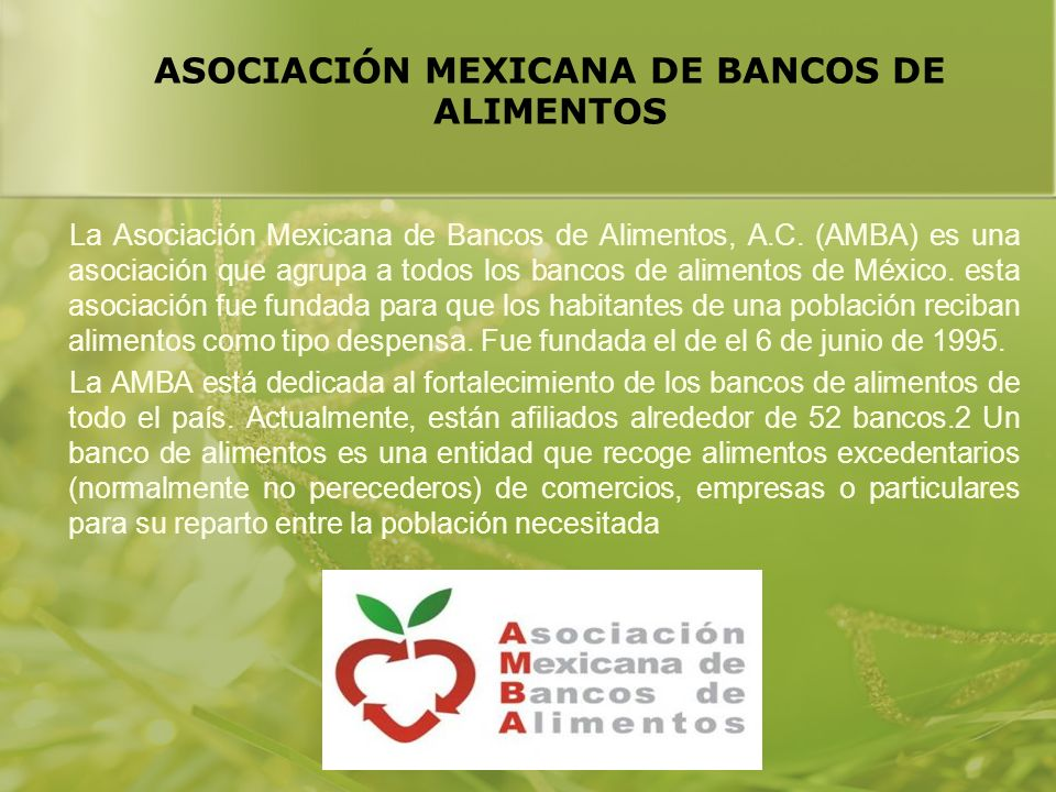 ASOCIACIÓN MEXICANA DE BANCOS DE ALIMENTOS La Asociación Mexicana de Bancos de Alimentos, A.C. (AMBA) es una asociación que agrupa a todos los bancos