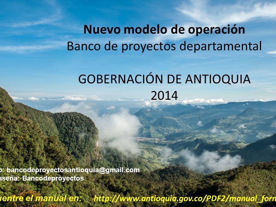 1 Nuevo modelo de operación Banco de proyectos departamental GOBERNACIÓN DE ANTIOQUIA 2014 Correo: bancodeproyectosantioquia@gmail.com Contraseña: Ban