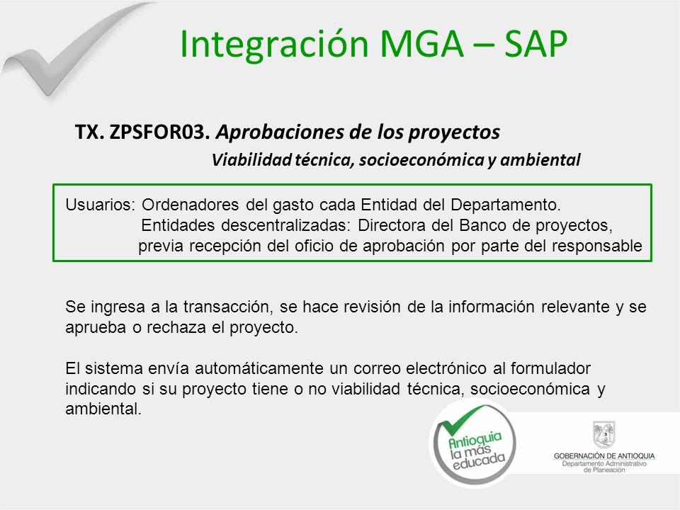 Integración MGA – SAP TX. ZPSFOR03. Aprobaciones de los proyectos Viabilidad técnica, socioeconómica y ambiental Usuarios: Ordenadores del gasto cada