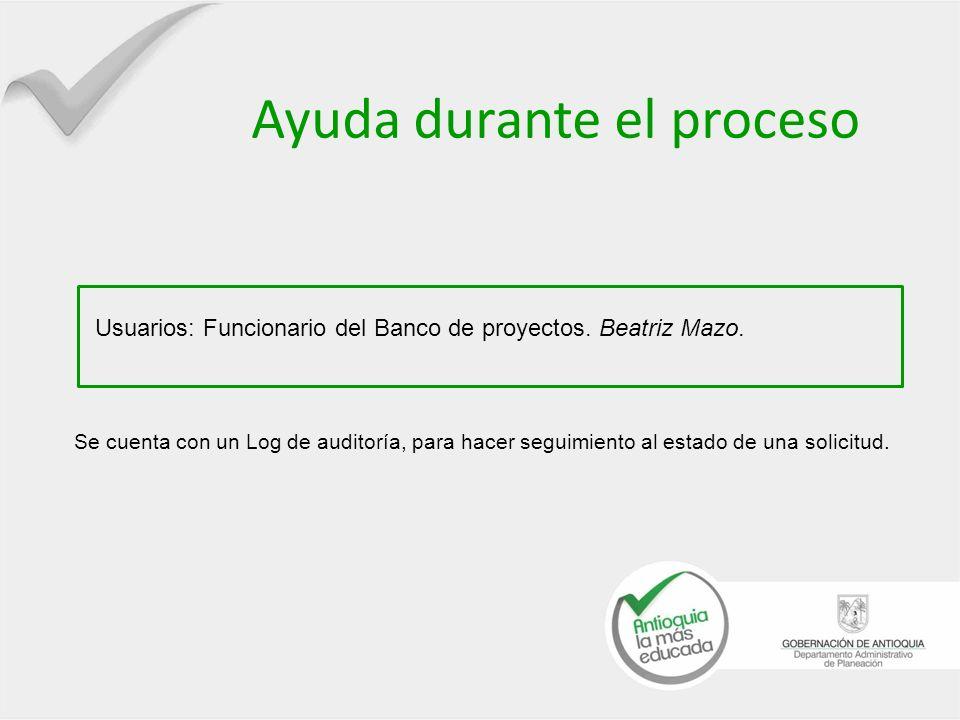 Ayuda durante el proceso Usuarios: Funcionario del Banco de proyectos. Beatriz Mazo. Se cuenta con un Log de auditoría, para hacer seguimiento al esta