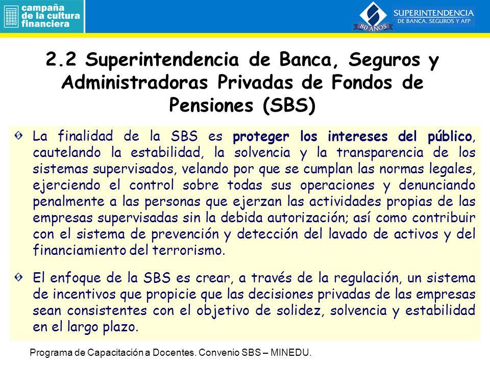 2.2 Superintendencia de Banca, Seguros y Administradoras Privadas de Fondos de Pensiones (SBS) La finalidad de la SBS es proteger los intereses del público, cautelando la estabilidad, la solvencia y la transparencia de los sistemas supervisados, velando por que se cumplan las normas legales, ejerciendo el control sobre todas sus operaciones y denunciando penalmente a las personas que ejerzan las actividades propias de las empresas supervisadas sin la debida autorización; así como contribuir con el sistema de prevención y detección del lavado de activos y del financiamiento del terrorismo.
