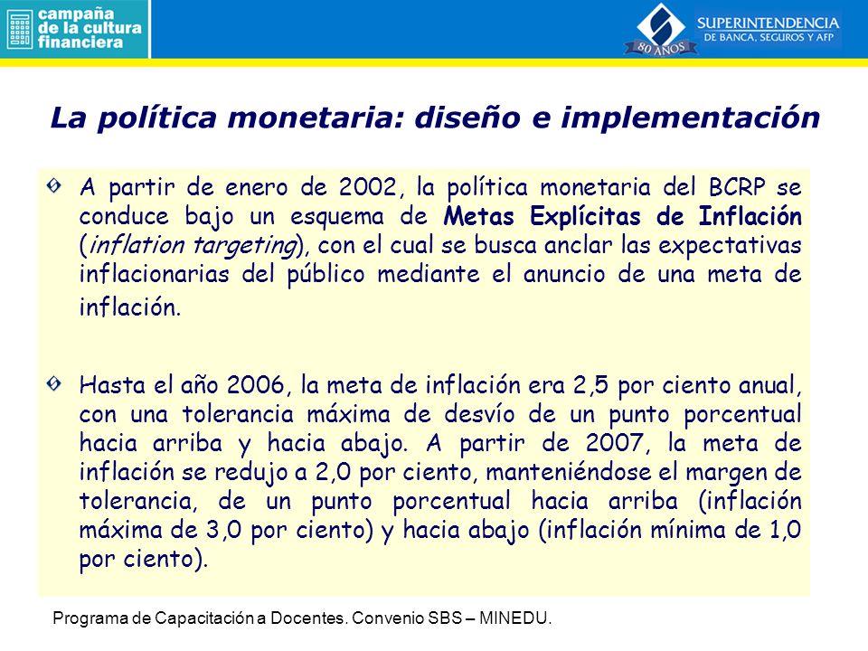 La política monetaria: diseño e implementación A partir de enero de 2002, la política monetaria del BCRP se conduce bajo un esquema de Metas Explícitas de Inflación (inflation targeting), con el cual se busca anclar las expectativas inflacionarias del público mediante el anuncio de una meta de inflación.