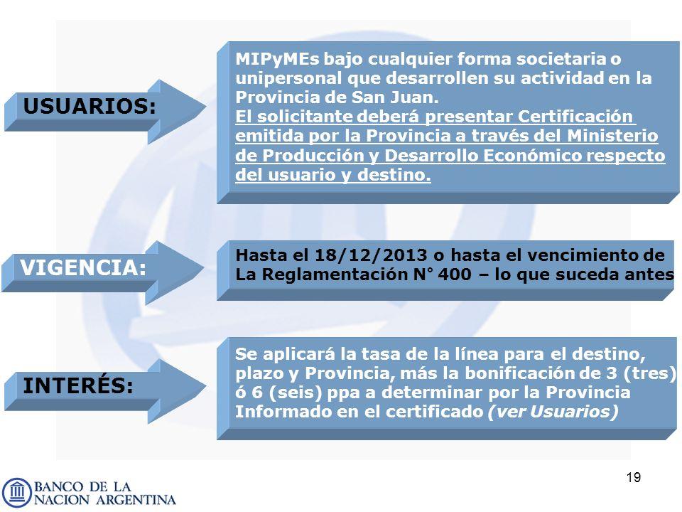 19 USUARIOS: MIPyMEs bajo cualquier forma societaria o unipersonal que desarrollen su actividad en la Provincia de San Juan. El solicitante deberá pre