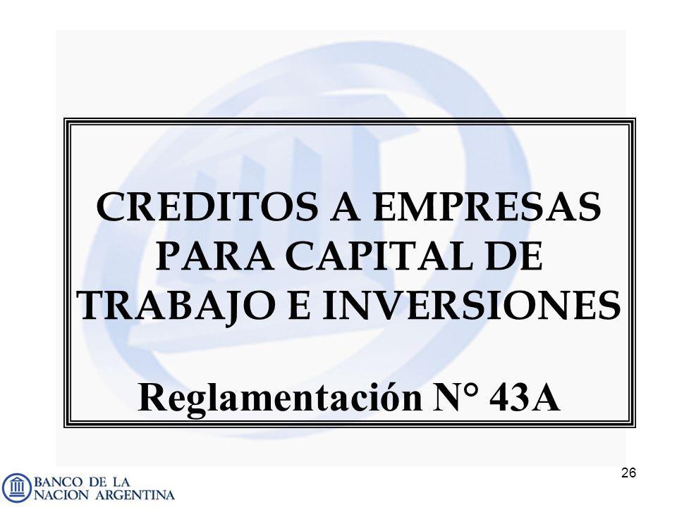26 CREDITOS A EMPRESAS PARA CAPITAL DE TRABAJO E INVERSIONES Reglamentación N° 43A