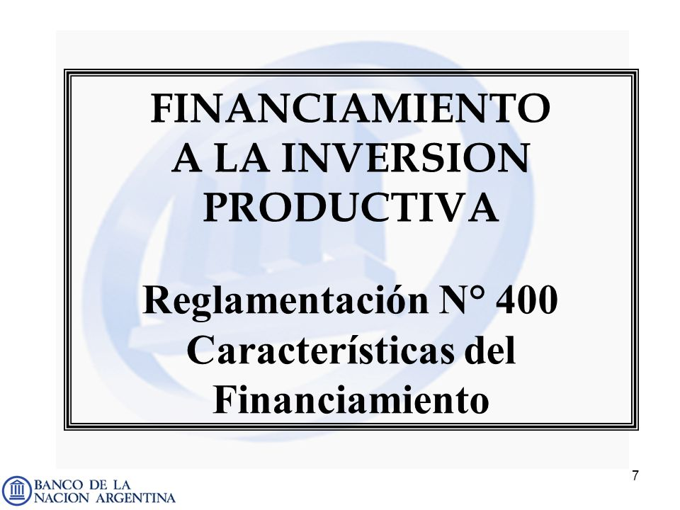 7 FINANCIAMIENTO A LA INVERSION PRODUCTIVA Reglamentación N° 400 Características del Financiamiento