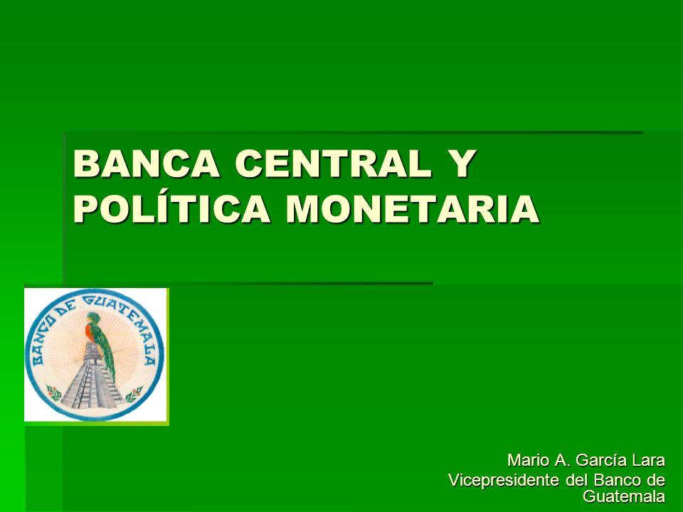 BANCA CENTRAL Y POLÍTICA MONETARIA Mario A. García Lara Vicepresidente del Banco de Guatemala