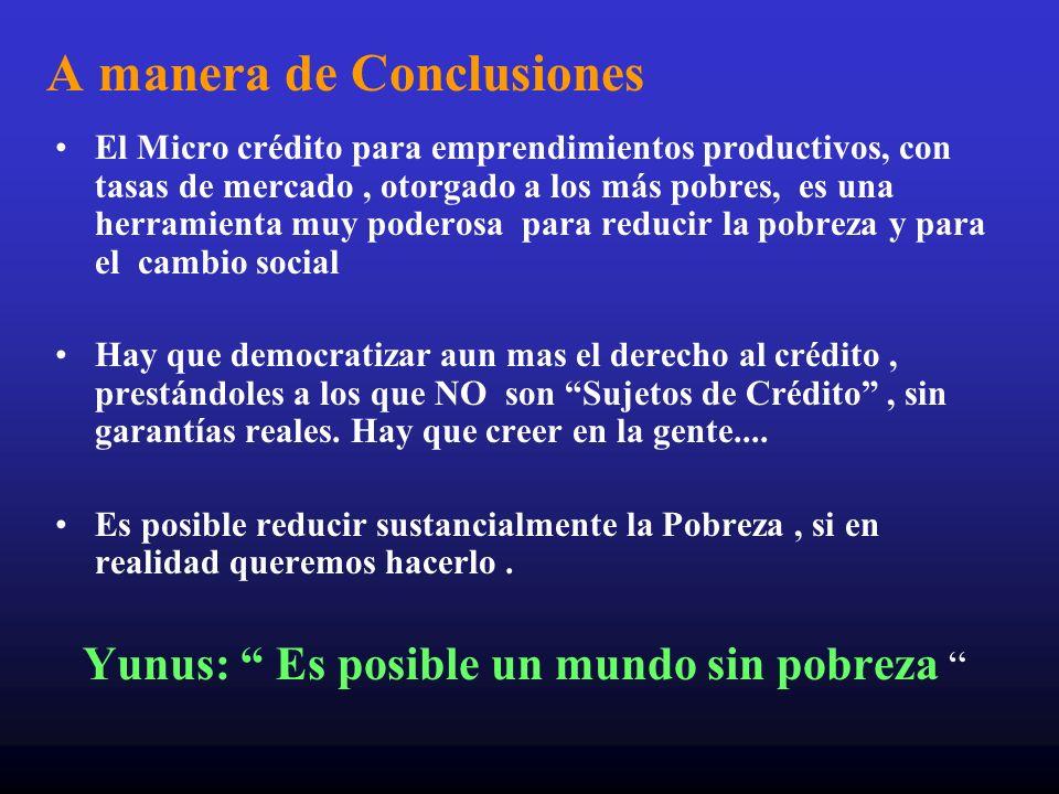 A manera de Conclusiones El Micro crédito para emprendimientos productivos, con tasas de mercado, otorgado a los más pobres, es una herramienta muy po