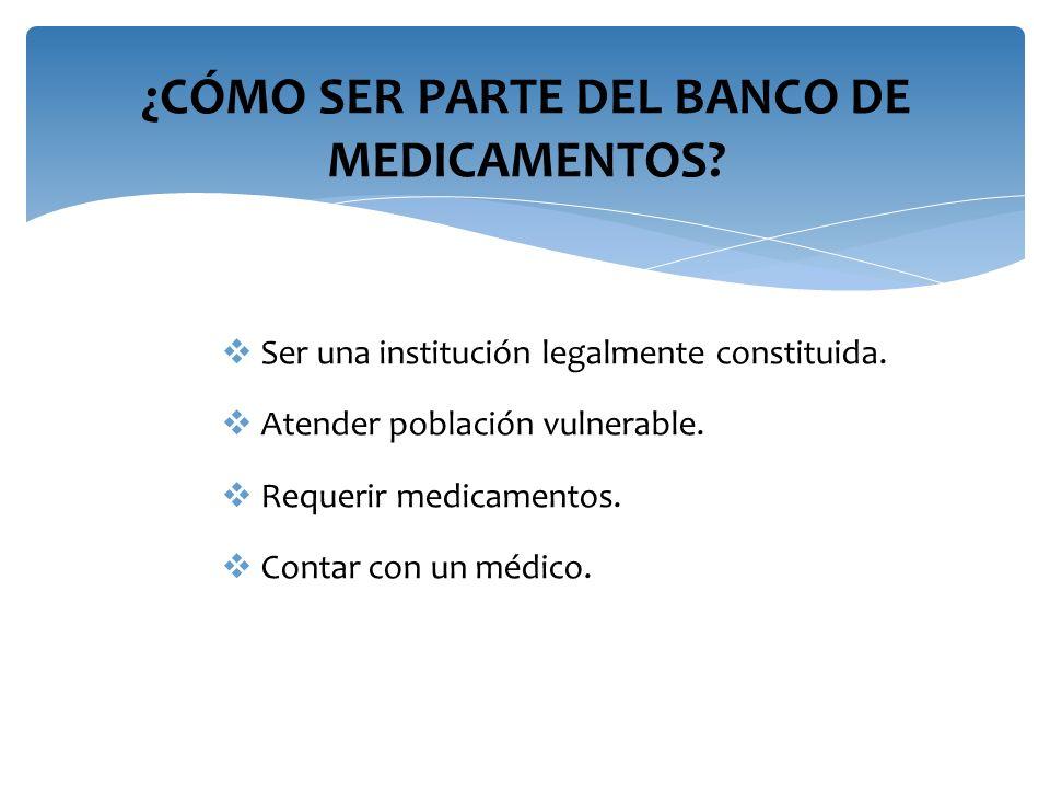 ¿CÓMO SER PARTE DEL BANCO DE MEDICAMENTOS? Ser una institución legalmente constituida. Atender población vulnerable. Requerir medicamentos. Contar con