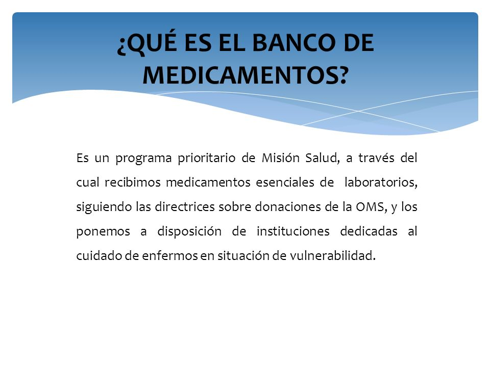 ¿QUÉ ES EL BANCO DE MEDICAMENTOS? Es un programa prioritario de Misión Salud, a través del cual recibimos medicamentos esenciales de laboratorios, sig