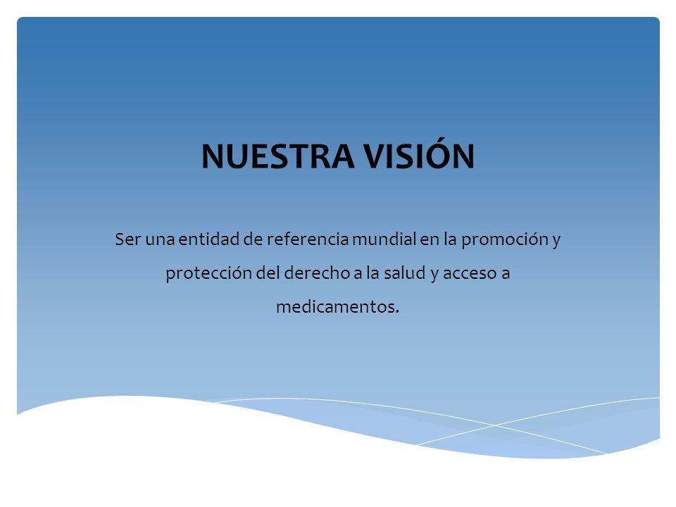 NUESTRA VISIÓN Ser una entidad de referencia mundial en la promoción y protección del derecho a la salud y acceso a medicamentos.