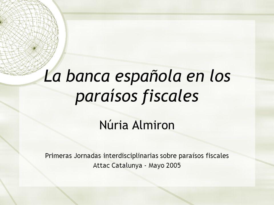 La banca española en los paraísos fiscales Núria Almiron Primeras Jornadas interdisciplinarias sobre paraísos fiscales Attac Catalunya - Mayo 2005