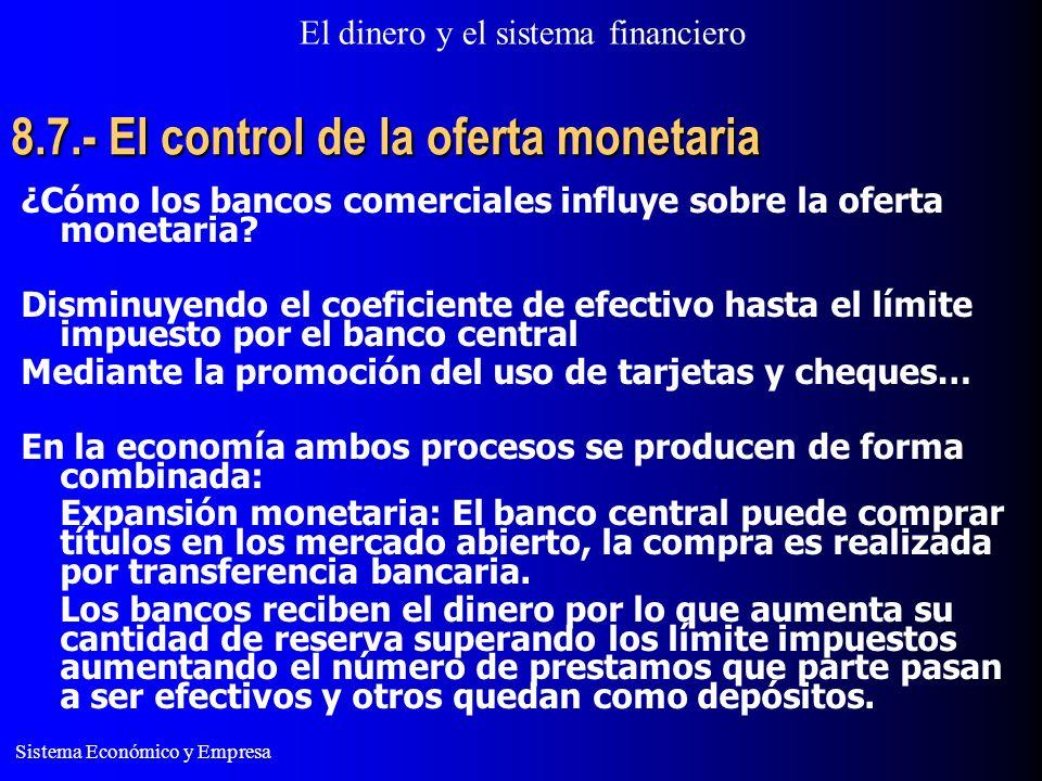 El dinero y el sistema financiero Sistema Económico y Empresa 8.7.- El control de la oferta monetaria ¿Cómo los bancos comerciales influye sobre la oferta monetaria.