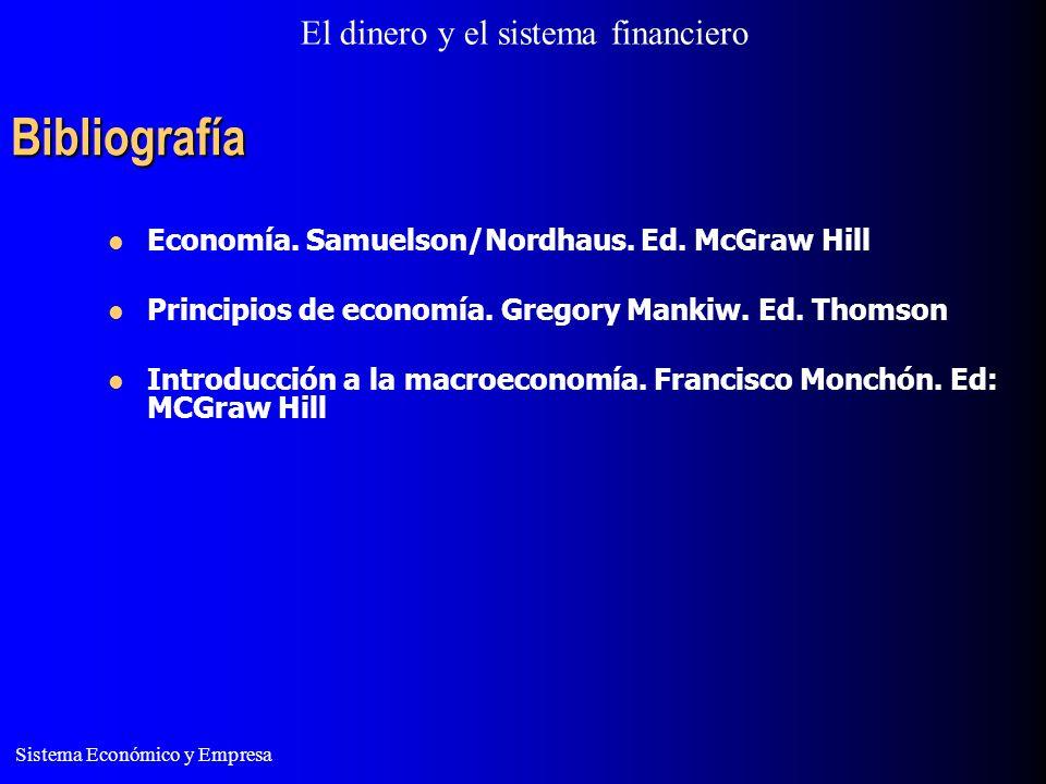 El dinero y el sistema financiero Sistema Económico y Empresa Bibliografía Economía. Samuelson/Nordhaus. Ed. McGraw Hill Principios de economía. Grego