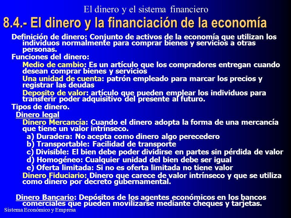El dinero y el sistema financiero Sistema Económico y Empresa 8.4.- El dinero y la financiación de la economía Definición de dinero: Conjunto de activos de la economía que utilizan los individuos normalmente para comprar bienes y servicios a otras personas.