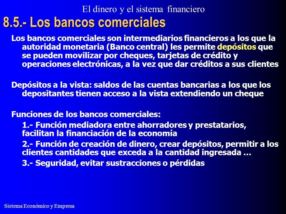El dinero y el sistema financiero Sistema Económico y Empresa 8.5.- Los bancos comerciales Los bancos comerciales son intermediarios financieros a los que la autoridad monetaria (Banco central) les permite depósitos que se pueden movilizar por cheques, tarjetas de crédito y operaciones electrónicas, a la vez que dar créditos a sus clientes Depósitos a la vista: saldos de las cuentas bancarias a los que los depositantes tienen acceso a la vista extendiendo un cheque Funciones de los bancos comerciales: 1.- Función mediadora entre ahorradores y prestatarios, facilitan la financiación de la economía 2.- Función de creación de dinero, crear depósitos, permitir a los clientes cantidades que exceda a la cantidad ingresada … 3.- Seguridad, evitar sustracciones o pérdidas