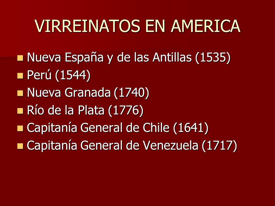 VIRREINATOS EN AMERICA Nueva España y de las Antillas (1535) Nueva España y de las Antillas (1535) Perú (1544) Perú (1544) Nueva Granada (1740) Nueva Granada (1740) Río de la Plata (1776) Río de la Plata (1776) Capitanía General de Chile (1641) Capitanía General de Chile (1641) Capitanía General de Venezuela (1717) Capitanía General de Venezuela (1717)