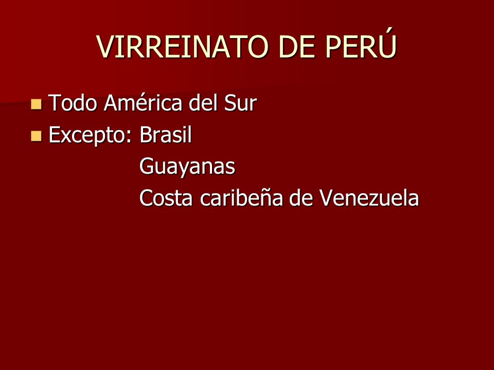 VIRREINATO DE PERÚ Todo América del Sur Todo América del Sur Excepto: Brasil Excepto: Brasil Guayanas Guayanas Costa caribeña de Venezuela Costa caribeña de Venezuela
