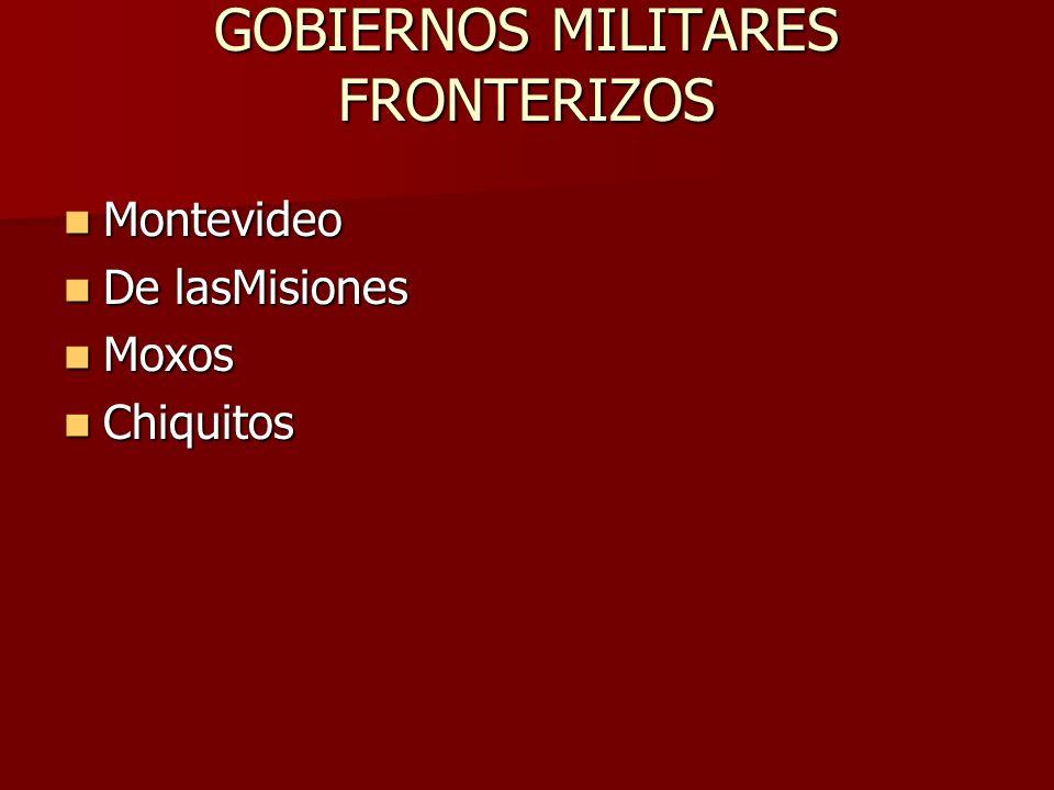 GOBIERNOS MILITARES FRONTERIZOS Montevideo Montevideo De lasMisiones De lasMisiones Moxos Moxos Chiquitos Chiquitos