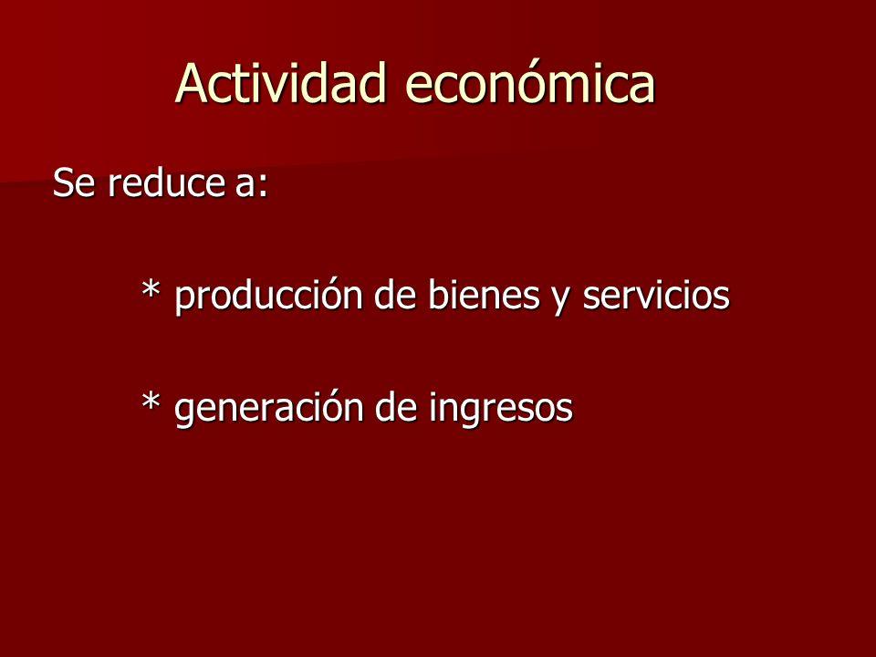 Actividad económica Se reduce a: * producción de bienes y servicios * generación de ingresos
