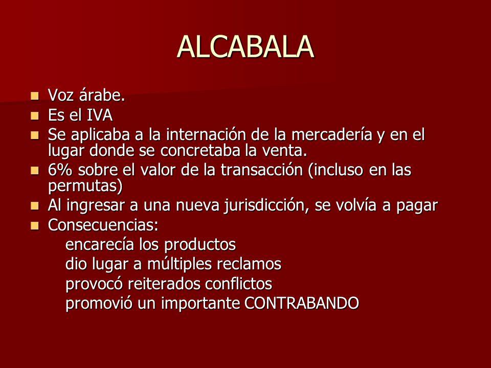 ALCABALA Voz árabe. Voz árabe. Es el IVA Es el IVA Se aplicaba a la internación de la mercadería y en el lugar donde se concretaba la venta. Se aplica