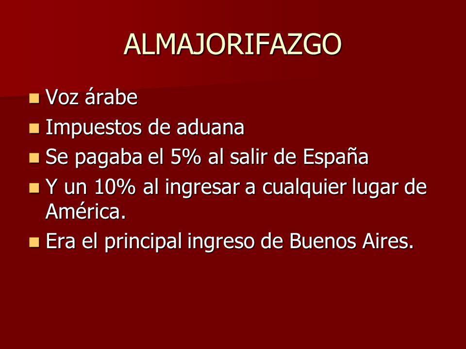 ALMAJORIFAZGO Voz árabe Voz árabe Impuestos de aduana Impuestos de aduana Se pagaba el 5% al salir de España Se pagaba el 5% al salir de España Y un 10% al ingresar a cualquier lugar de América.