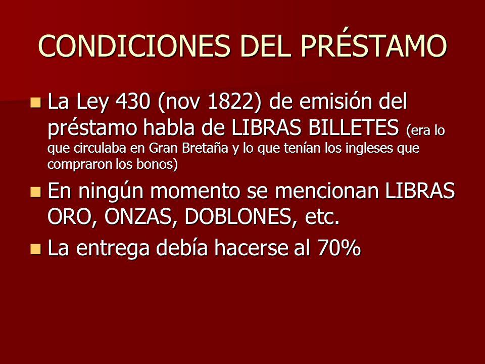 CONDICIONES DEL PRÉSTAMO La Ley 430 (nov 1822) de emisión del préstamo habla de LIBRAS BILLETES (era lo que circulaba en Gran Bretaña y lo que tenían