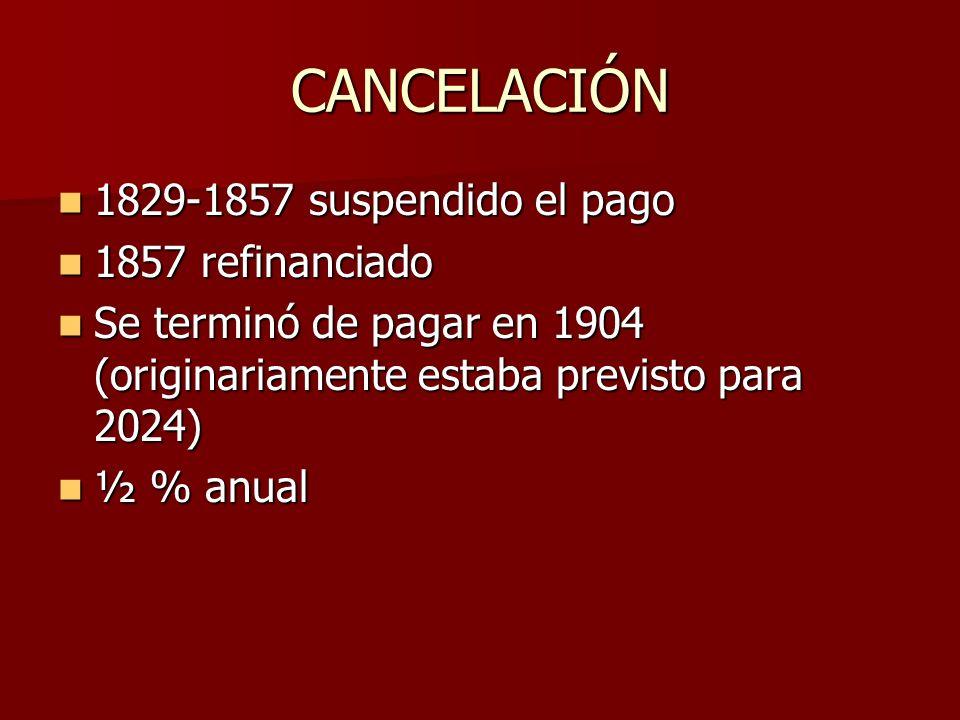 CANCELACIÓN 1829-1857 suspendido el pago 1829-1857 suspendido el pago 1857 refinanciado 1857 refinanciado Se terminó de pagar en 1904 (originariamente