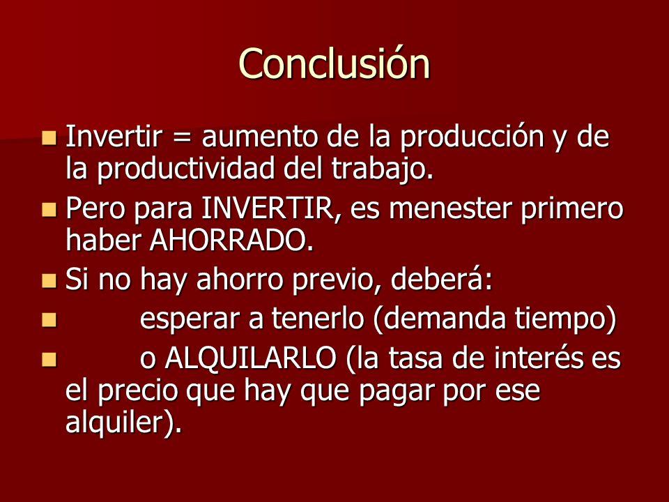 Conclusión Invertir = aumento de la producción y de la productividad del trabajo. Invertir = aumento de la producción y de la productividad del trabaj