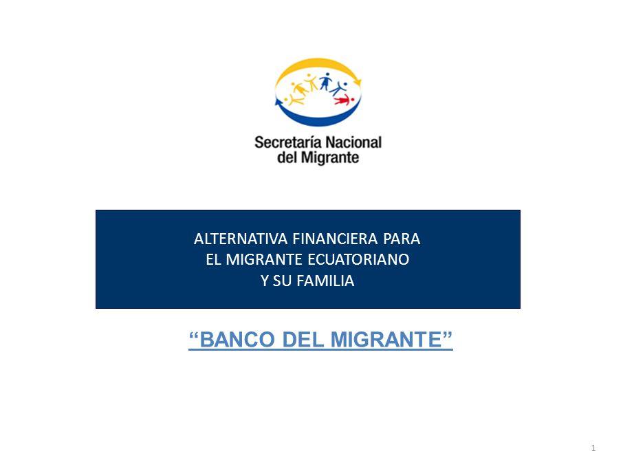 1 ALTERNATIVA FINANCIERA PARA EL MIGRANTE ECUATORIANO Y SU FAMILIA BANCO DEL MIGRANTE