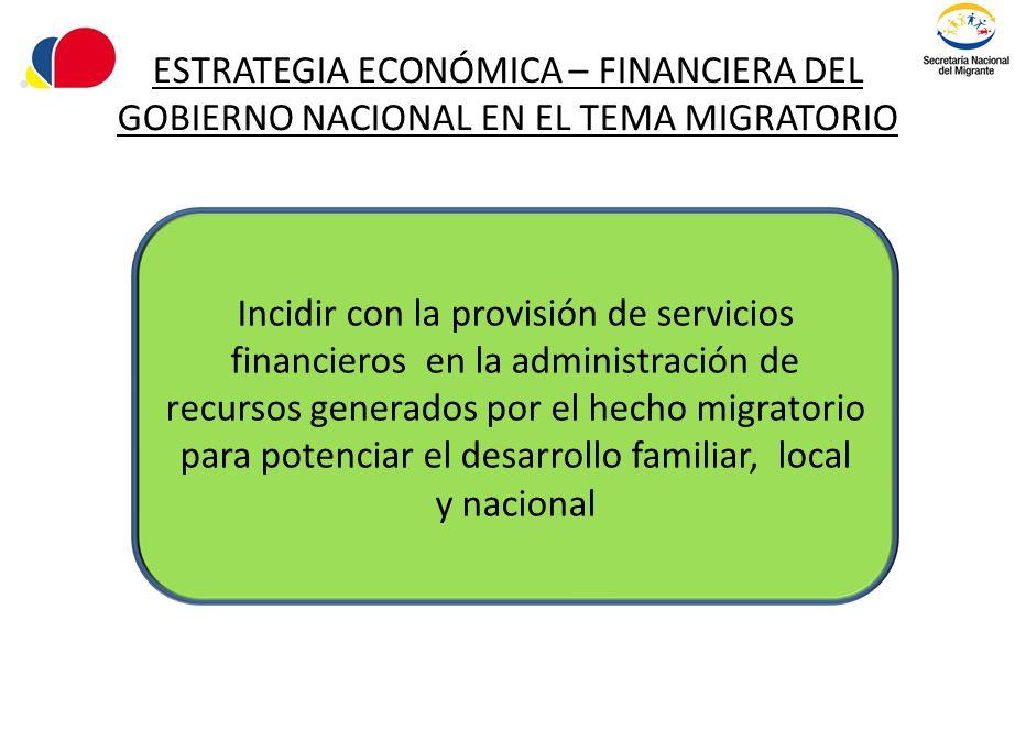 ESTRATEGIA ECONÓMICA – FINANCIERA DEL GOBIERNO NACIONAL EN EL TEMA MIGRATORIO Incidir con la provisión de servicios financieros en la administración d