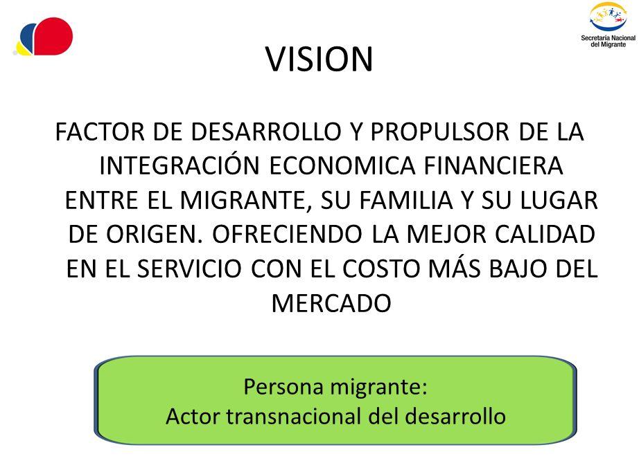 VISION FACTOR DE DESARROLLO Y PROPULSOR DE LA INTEGRACIÓN ECONOMICA FINANCIERA ENTRE EL MIGRANTE, SU FAMILIA Y SU LUGAR DE ORIGEN. OFRECIENDO LA MEJOR