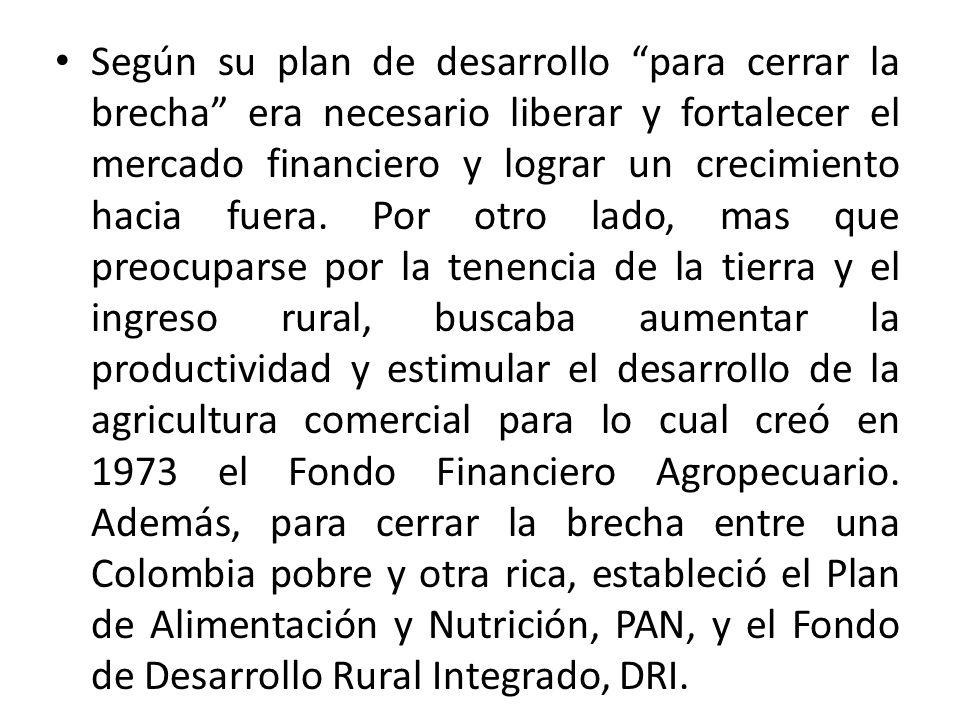 Según su plan de desarrollo para cerrar la brecha era necesario liberar y fortalecer el mercado financiero y lograr un crecimiento hacia fuera. Por ot