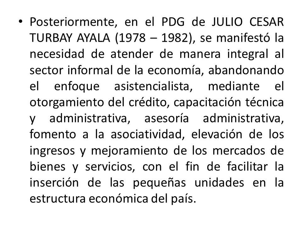 Posteriormente, en el PDG de JULIO CESAR TURBAY AYALA (1978 – 1982), se manifestó la necesidad de atender de manera integral al sector informal de la