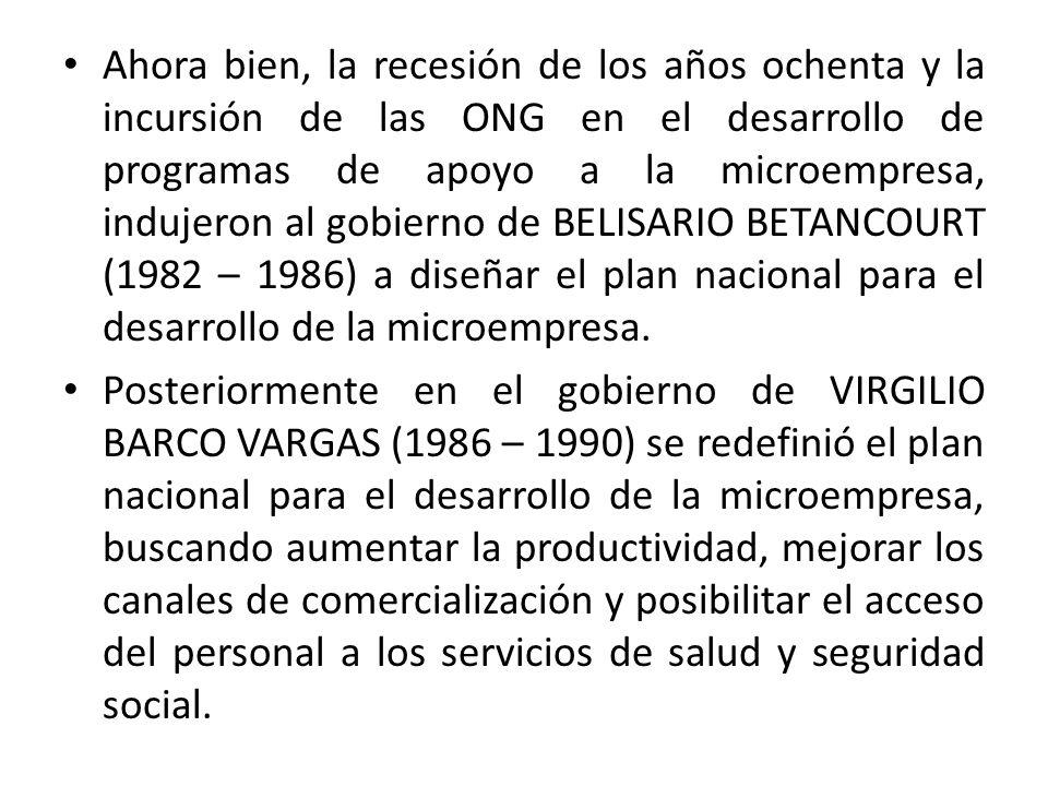 Ahora bien, la recesión de los años ochenta y la incursión de las ONG en el desarrollo de programas de apoyo a la microempresa, indujeron al gobierno