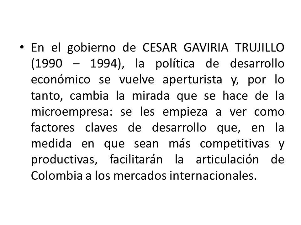 En el gobierno de CESAR GAVIRIA TRUJILLO (1990 – 1994), la política de desarrollo económico se vuelve aperturista y, por lo tanto, cambia la mirada qu