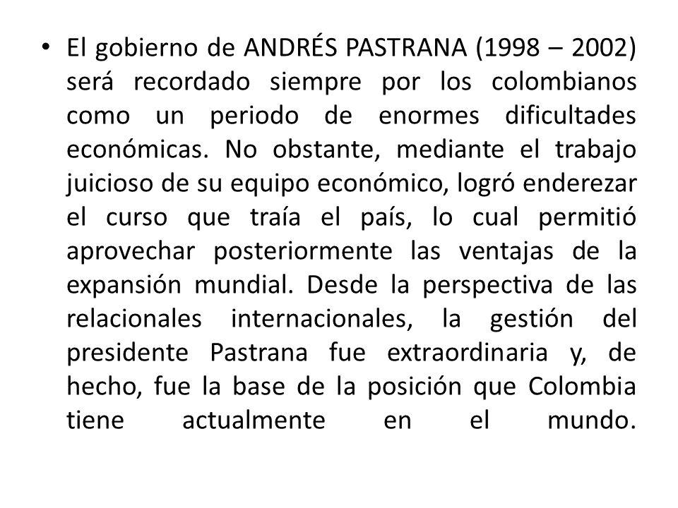 El gobierno de ANDRÉS PASTRANA (1998 – 2002) será recordado siempre por los colombianos como un periodo de enormes dificultades económicas. No obstant